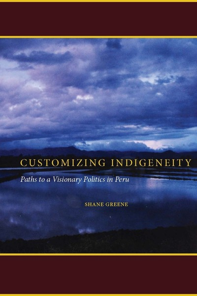 Image of the cover of the book Customizing Indigeneity: Paths to a Visionary Politics in Peru written by Landon Shane Greene.