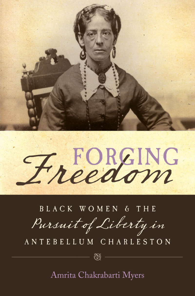 Image of the cover of the book Forging Freedom: Black Women and the Pursuit of Liberty in Antebellum Charleston written by Amrita Chakrabarti Myers.