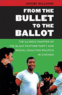 Image of the cover of the book From the Bullet to the Ballot: The Illinois Chapter of the Black Panther Party and Racial Coalition Politics in Chicago written by Jakobi Williams.
