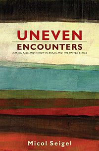 Image of the cover of the book Uneven Encounters: Making Race and Nation in Brazil and the United States written by Micol Seigel.