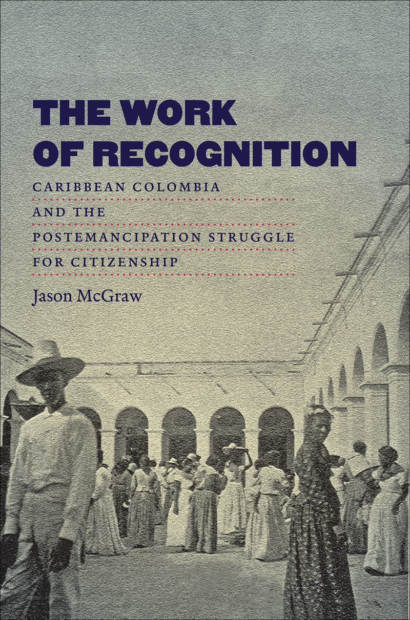 Image of the cover of the book The Work of Recognition: Caribbean Colombia and the Postemancipation Struggle for Citizenship written by Jason McGraw.